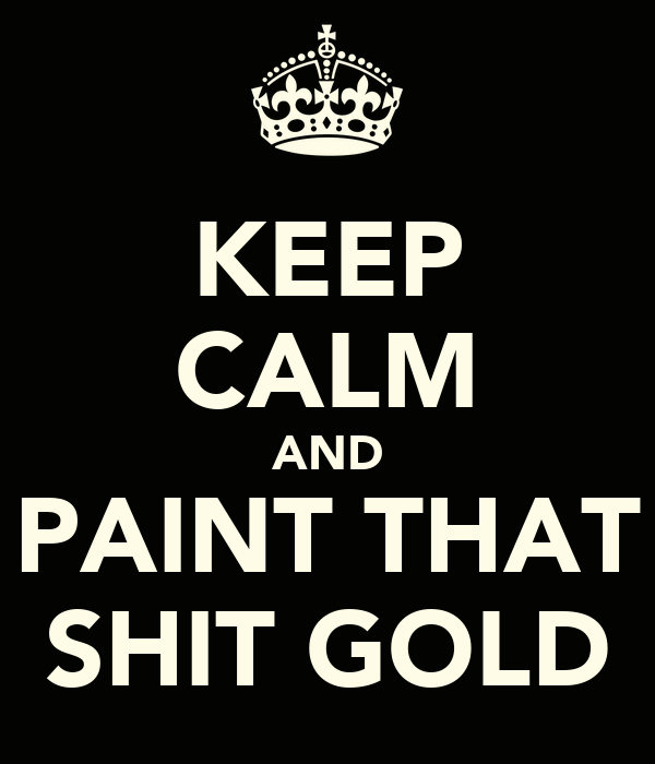 KEEP CALM AND PAINT THAT SHIT GOLD
