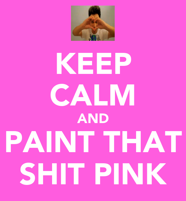 KEEP CALM AND PAINT THAT SHIT PINK