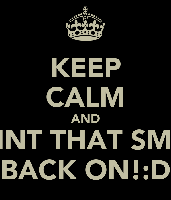 KEEP CALM AND PAINT THAT SMILE BACK ON!:D