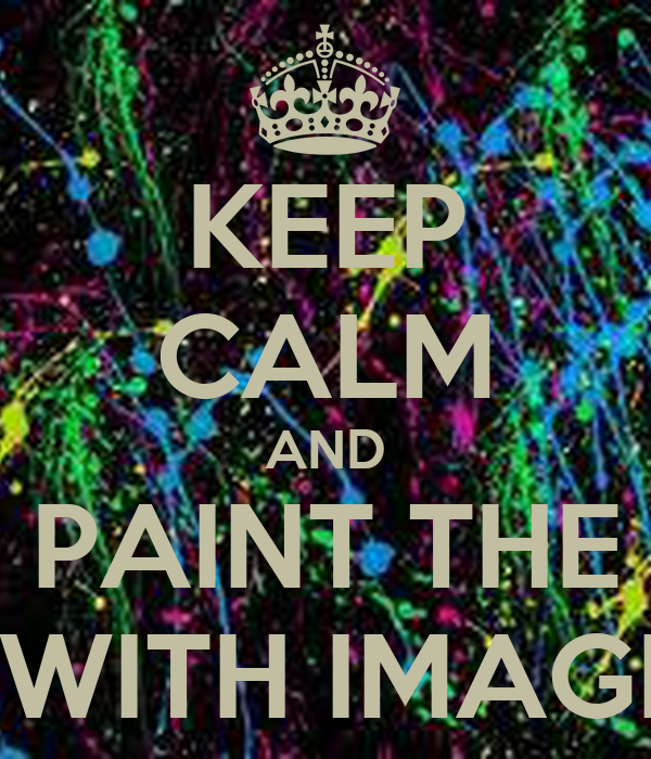 KEEP CALM AND PAINT THE WORLD WITH IMAGINATION