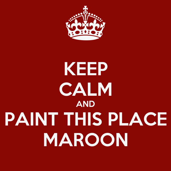KEEP CALM AND PAINT THIS PLACE MAROON