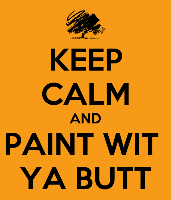 KEEP CALM AND PAINT WIT  YA BUTT