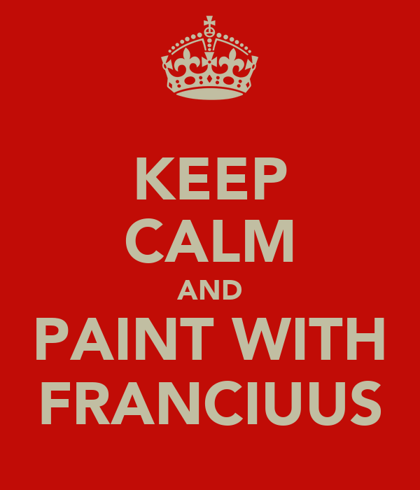 KEEP CALM AND PAINT WITH FRANCIUUS