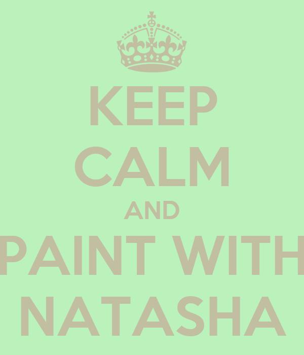 KEEP CALM AND PAINT WITH NATASHA