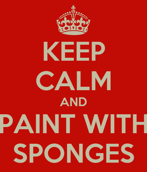 KEEP CALM AND PAINT WITH SPONGES