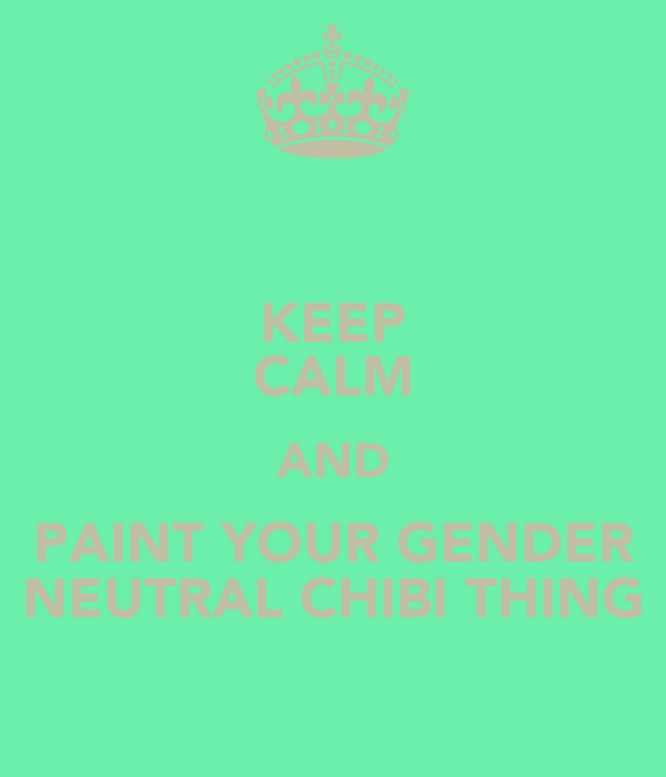 KEEP CALM AND PAINT YOUR GENDER NEUTRAL CHIBI THING
