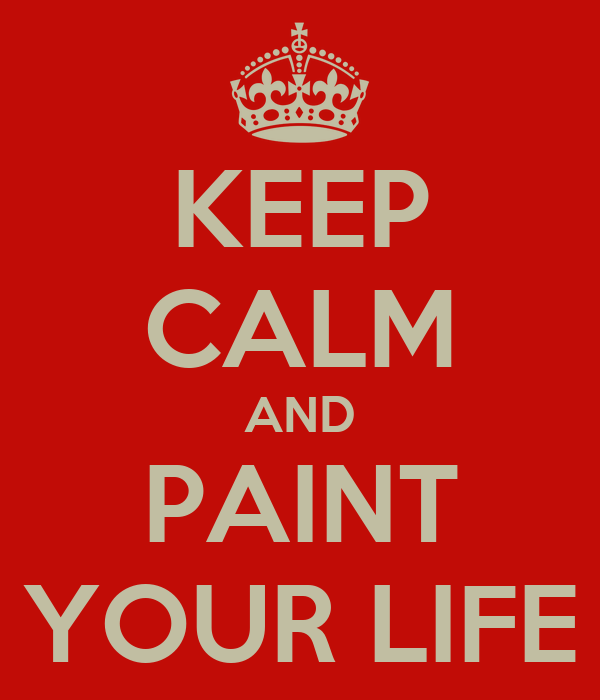 KEEP CALM AND PAINT YOUR LIFE