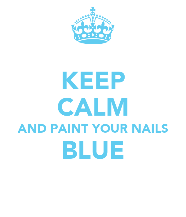 KEEP CALM AND PAINT YOUR NAILS BLUE