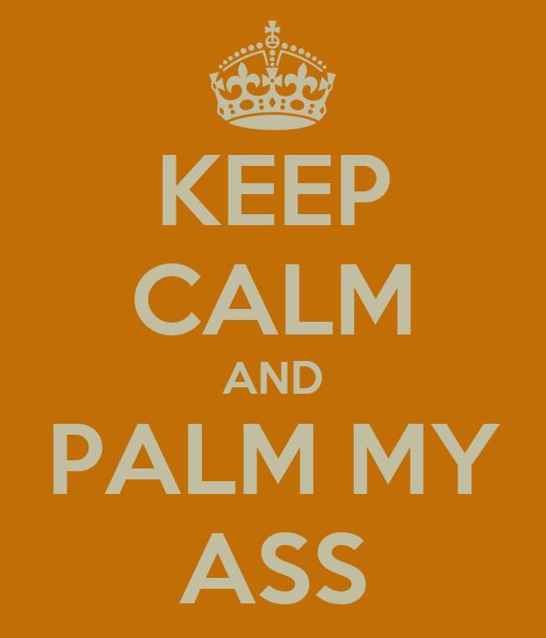 KEEP CALM AND PALM MY ASS