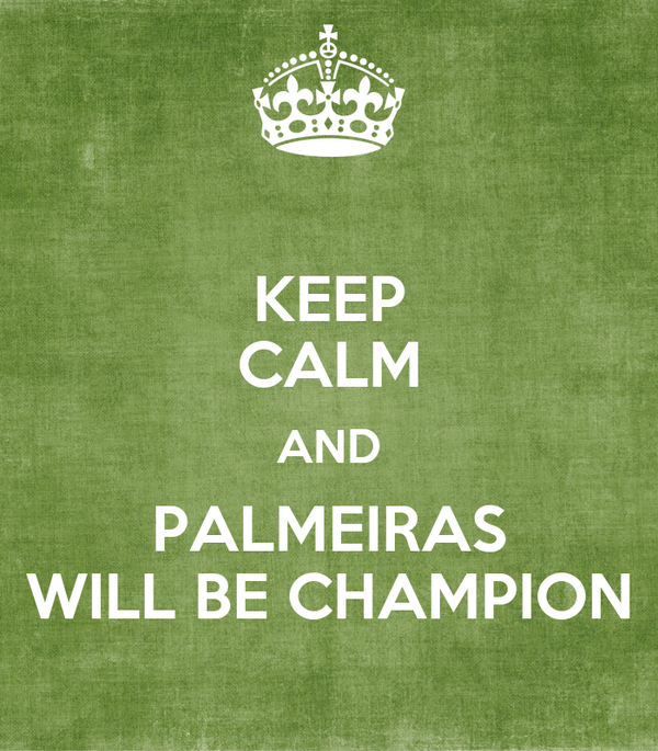 KEEP CALM AND PALMEIRAS WILL BE CHAMPION