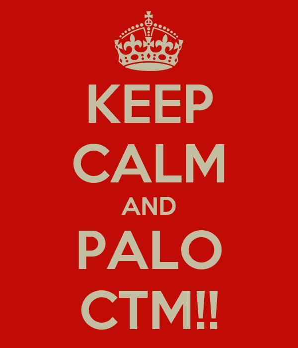 KEEP CALM AND PALO CTM!!