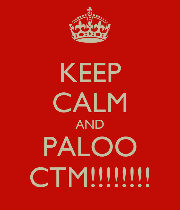 KEEP CALM AND PALOO CTM!!!!!!!!