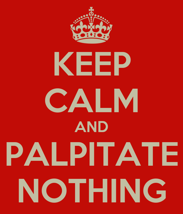 KEEP CALM AND PALPITATE NOTHING