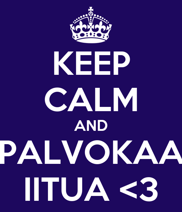 KEEP CALM AND PALVOKAA IITUA <3