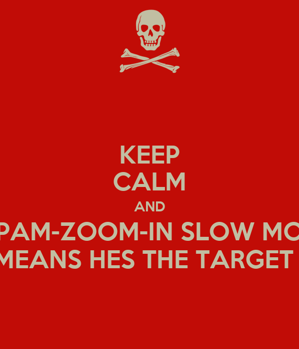 KEEP CALM AND PAM-ZOOM-IN SLOW MO MEANS HES THE TARGET !