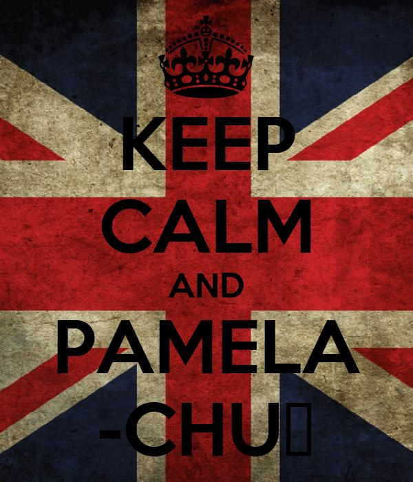 KEEP CALM AND PAMELA -CHUღ