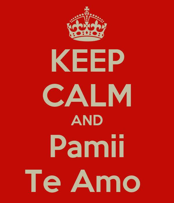 KEEP CALM AND Pamii Te Amo