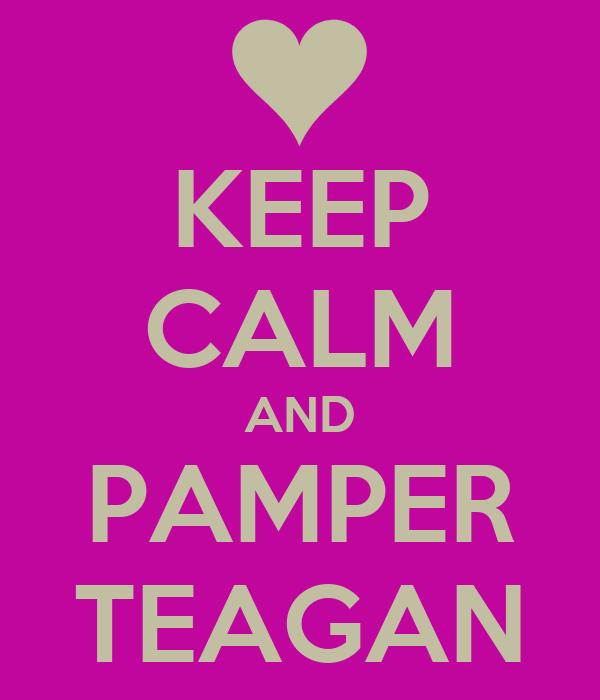 KEEP CALM AND PAMPER TEAGAN