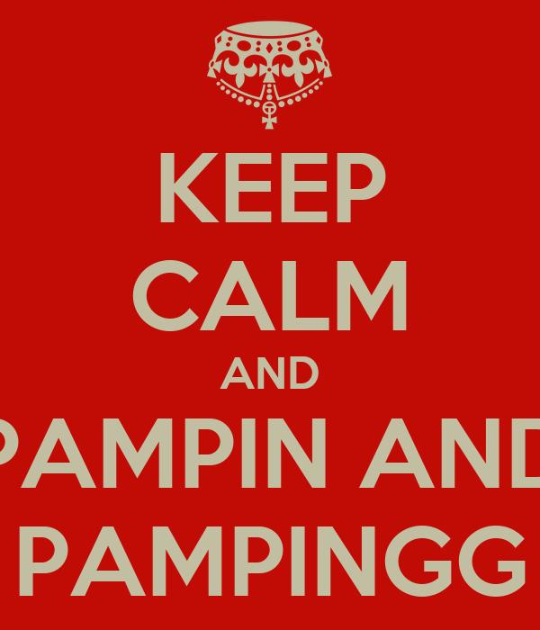 KEEP CALM AND PAMPIN AND PAMPINGG