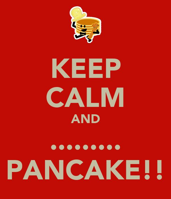 KEEP CALM AND ......... PANCAKE!!