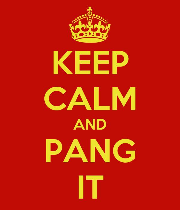 KEEP CALM AND PANG IT