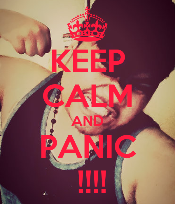 KEEP CALM AND PANIC  !!!!