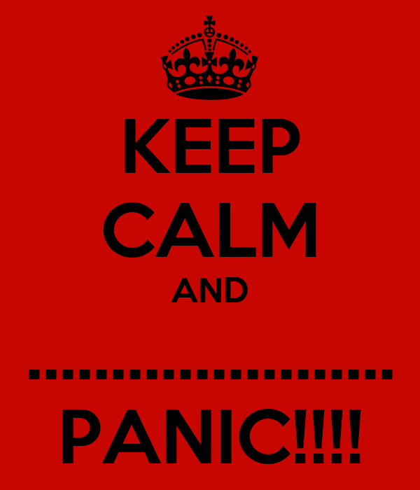 KEEP CALM AND ...................... PANIC!!!!