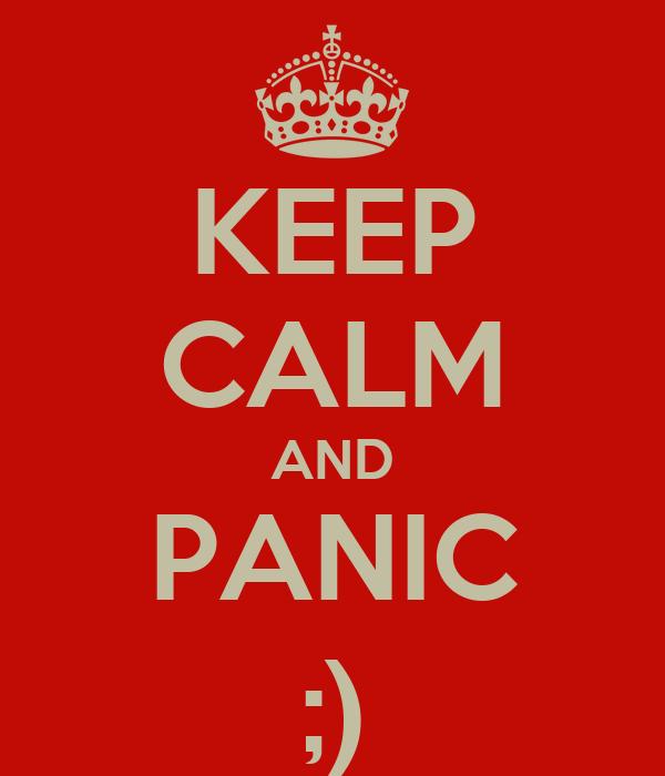 KEEP CALM AND PANIC ;)
