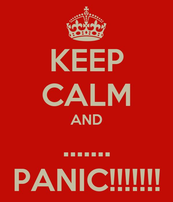 KEEP CALM AND ....... PANIC!!!!!!!