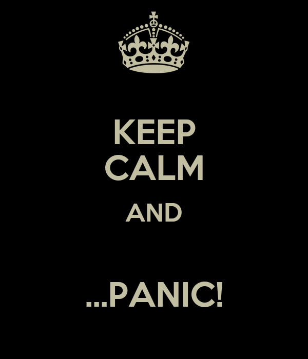 KEEP CALM AND  ...PANIC!