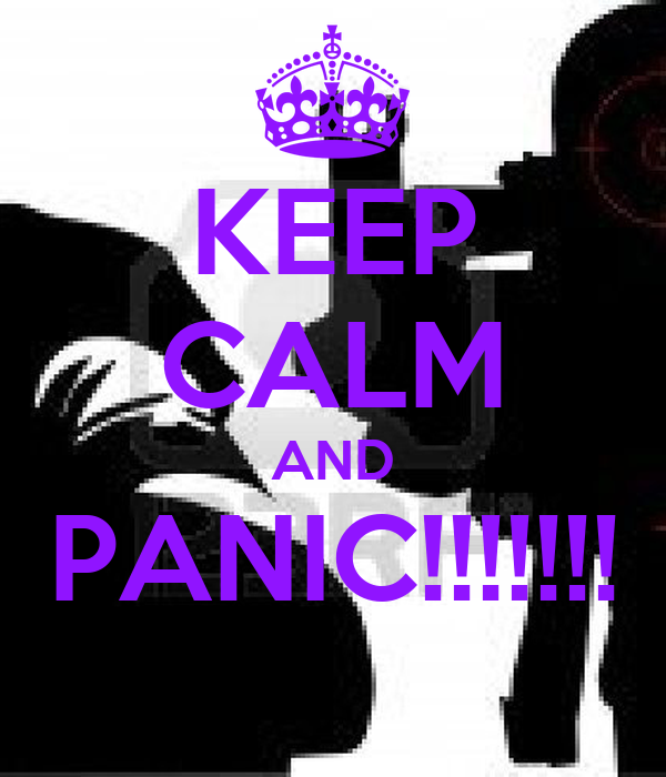 KEEP CALM AND PANIC!!!!!!!