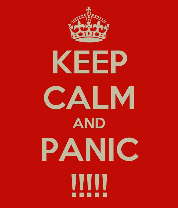 KEEP CALM AND PANIC !!!!!