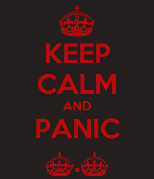KEEP CALM AND PANIC ^.^