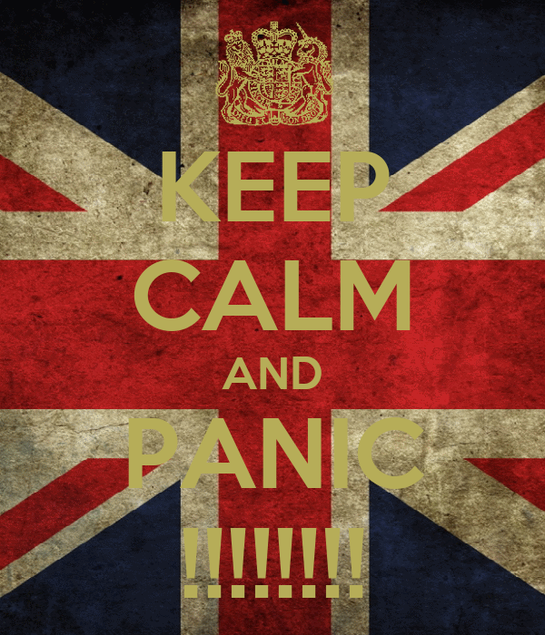 KEEP CALM AND PANIC !!!!!!!!