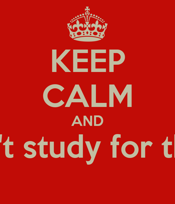 KEEP CALM AND Panic and don't study for the Exam..Yolo