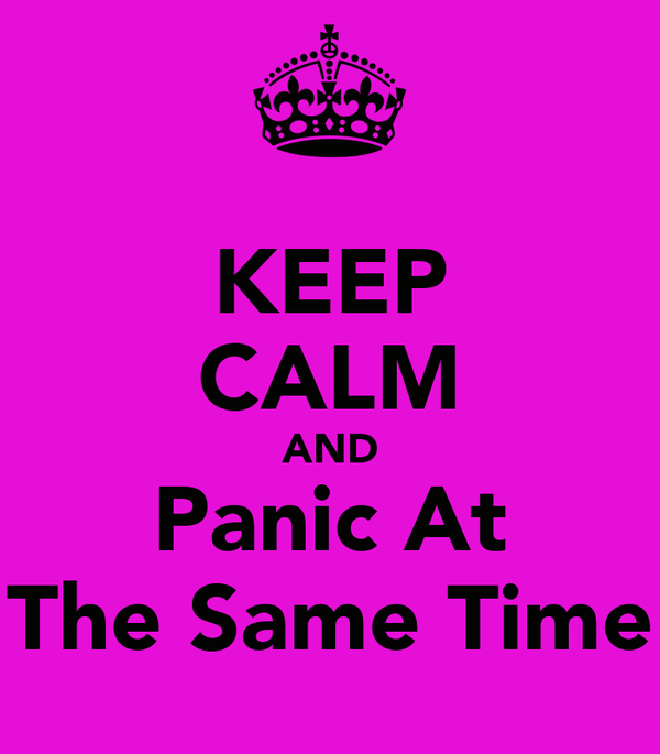 KEEP CALM AND Panic At The Same Time