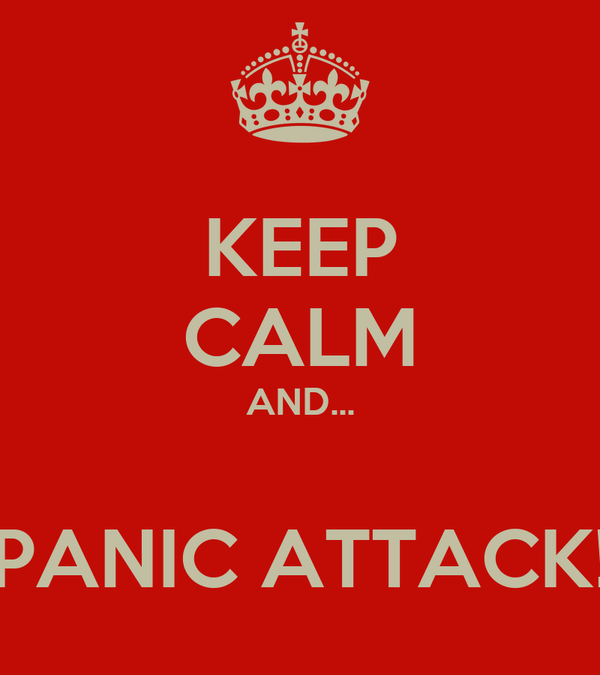 KEEP CALM AND...  PANIC ATTACK!