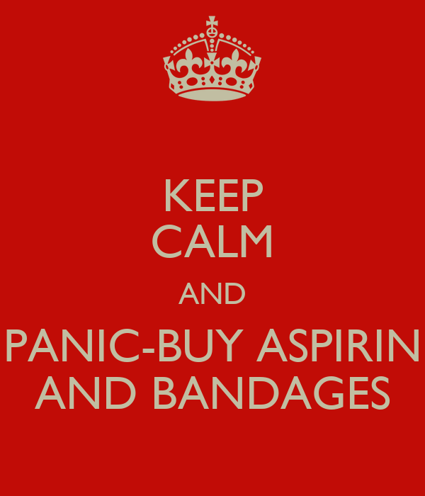 KEEP CALM AND PANIC-BUY ASPIRIN AND BANDAGES