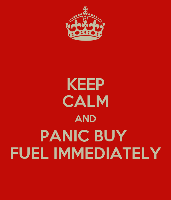 KEEP CALM AND PANIC BUY  FUEL IMMEDIATELY