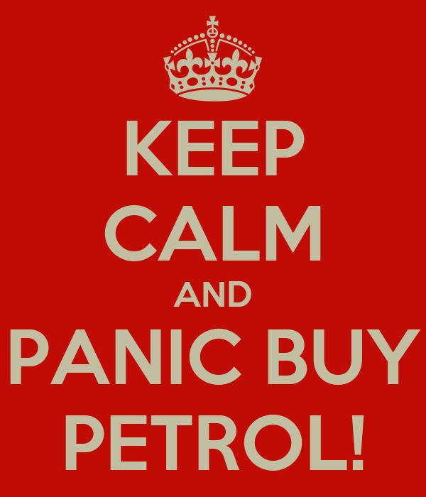 KEEP CALM AND PANIC BUY PETROL!