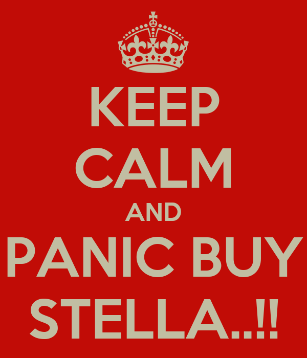 KEEP CALM AND PANIC BUY STELLA..!!