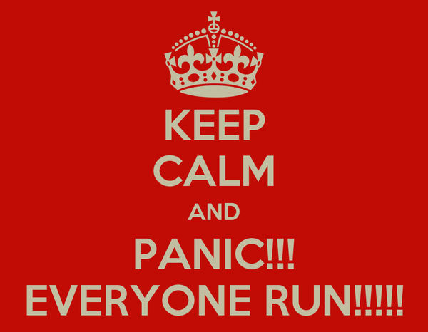 KEEP CALM AND PANIC!!! EVERYONE RUN!!!!!