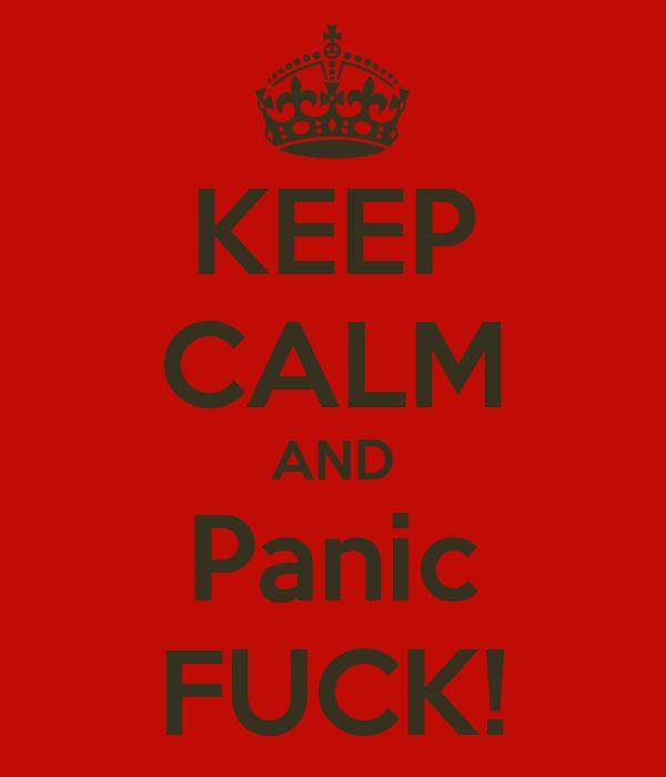 KEEP CALM AND Panic FUCK!