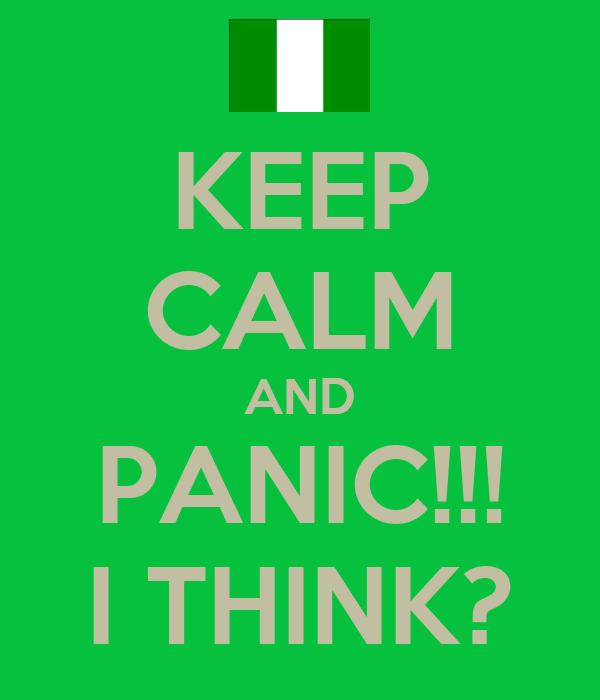KEEP CALM AND PANIC!!! I THINK?