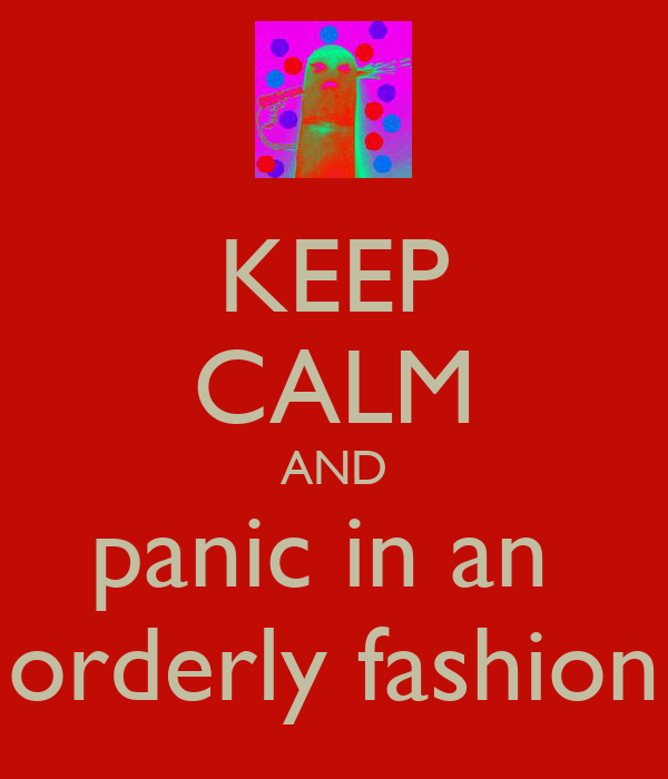 KEEP CALM AND panic in an  orderly fashion