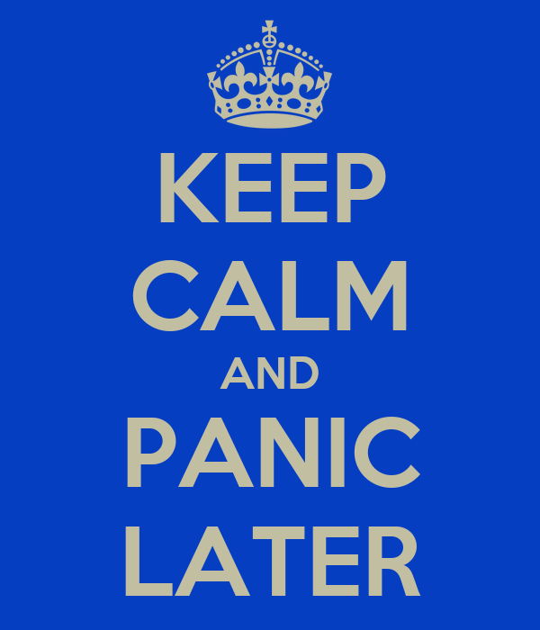 KEEP CALM AND PANIC LATER