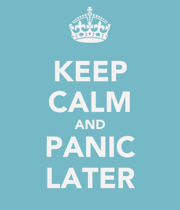 KEEP CALM AND PANIC LATER