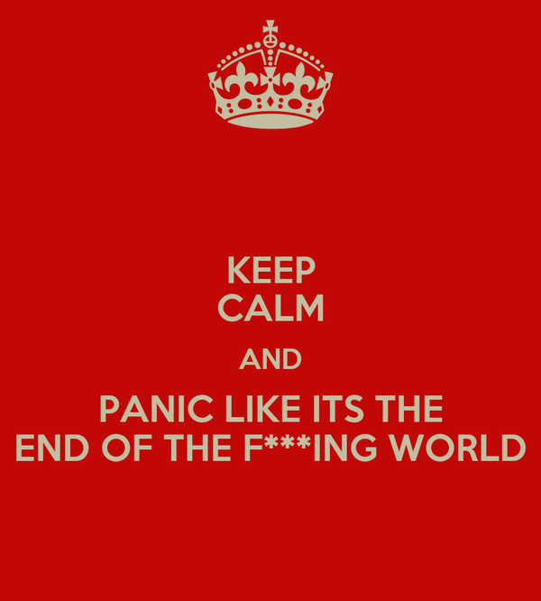 KEEP CALM AND PANIC LIKE ITS THE END OF THE F***ING WORLD