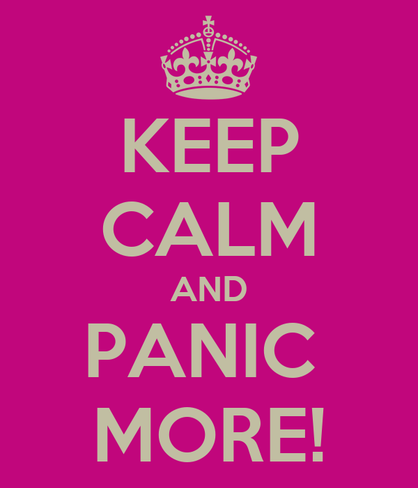 KEEP CALM AND PANIC  MORE!