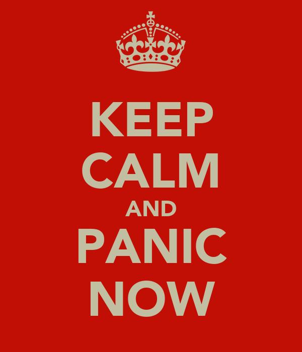 KEEP CALM AND PANIC NOW